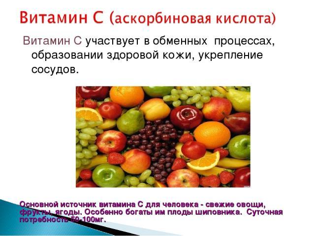 Витамин С участвует в обменных процессах, образовании здоровой кожи, укрепление сосудов. Основной источник витамина C для человека - свежие овощи, фрукты, ягоды. Особенно богаты им плоды шиповника. Суточная потребность 50-100мг.