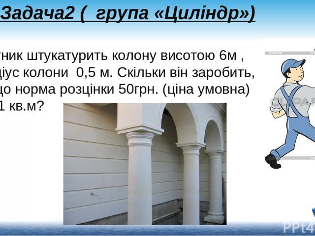 Задача2 ( група «Циліндр») Робітник штукатурить колону висотою 6м , радіус колони0,5 м. Скільки він заробить, якщо норма розцінки 50грн. (ціна умовна) на 1 кв.м?