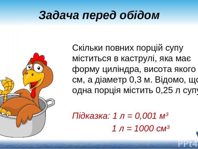 Скільки повних порцій супу міститься в каструлі, яка має форму циліндра, висота якого40 см, а діаметр0,3 м. Відомо, що одна порція містить0,25 л супу. Підказка: 1 л = 0,001 м3 1 л = 1000 см3 Задача перед обідом