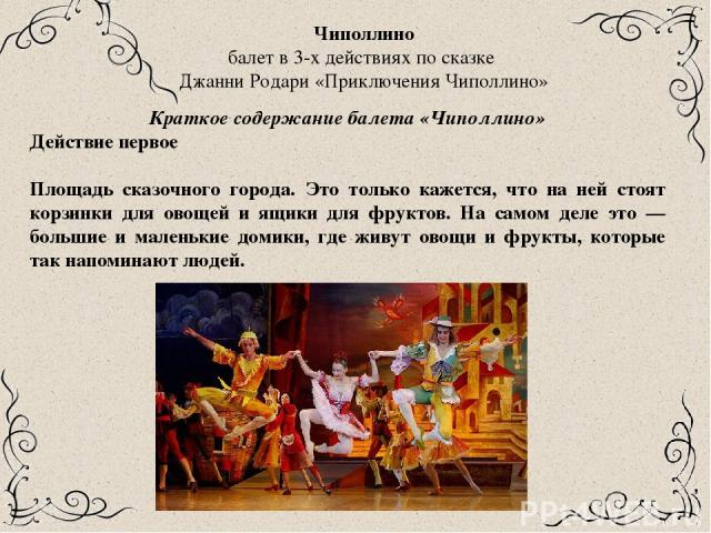 Чиполлино балет в 3-х действиях по сказке Джанни Родари «Приключения Чиполлино» Краткое содержание балета «Чиполлино» Действие первое Площадь сказочного города. Это только кажется, что на ней стоят корзинки для овощей и ящики для фруктов. На самом д…