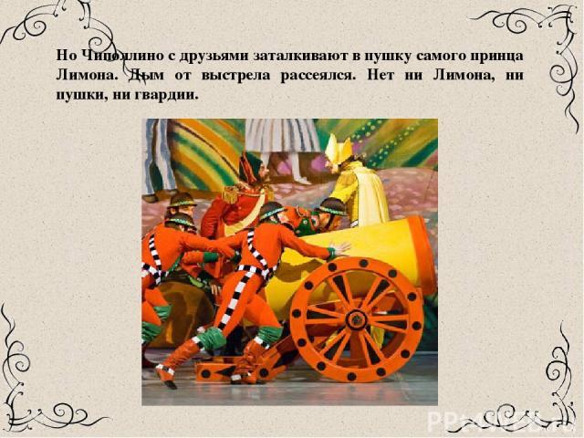 Но Чиполлино с друзьями заталкивают в пушку самого принца Лимона. Дым от выстрела рассеялся. Нет ни Лимона, ни пушки, ни гвардии.