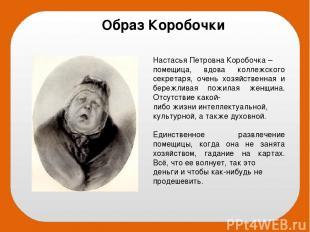 Настасья Петровна Коробочка – помещица, вдова коллежского секретаря, очень хозяй