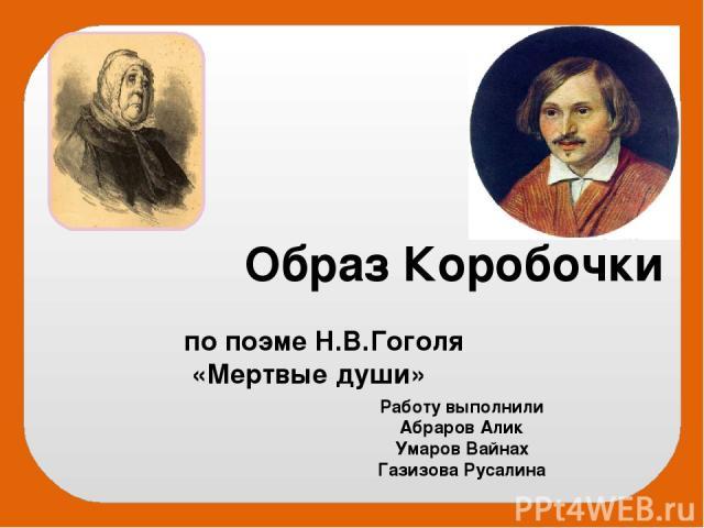 Образ Коробочки по поэме Н.В.Гоголя «Мертвые души» Работу выполнили Абраров Алик Умаров Вайнах Газизова Русалина