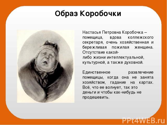 Настасья Петровна Коробочка – помещица, вдова коллежского секретаря, очень хозяйственная и бережливая пожилая женщина. Отсутствие какой- либо жизни интеллектуальной, культурной, а также духовной. Единственное развлечение помещицы, когда она не занят…