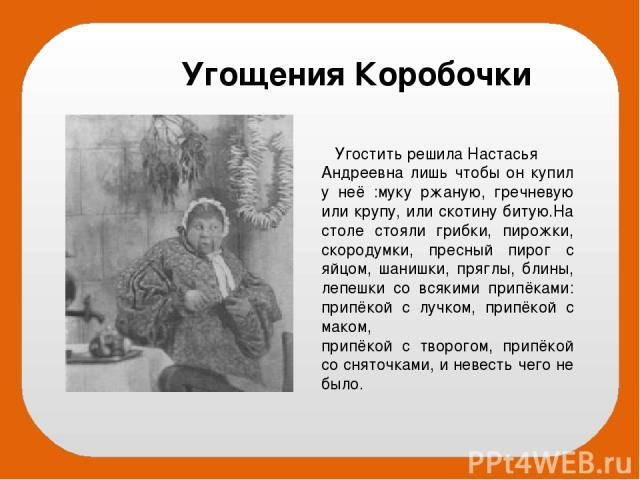 Угостить решила Настасья Андреевна лишь чтобы он купил у неё :муку ржаную, гречневую или крупу, или скотину битую.На столе стояли грибки, пирожки, скородумки, пресный пирог с яйцом, шанишки, пряглы, блины, лепешки со всякими припёками: припёкой с лу…