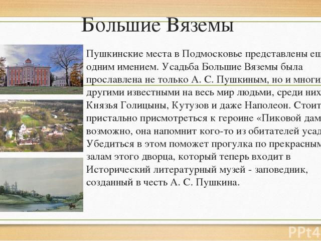 Большие Вяземы Пушкинские места в Подмосковье представлены ещё одним имением. Усадьба Большие Вяземы была прославлена не только А. С. Пушкиным, но и многими другими известными на весь мир людьми, среди них Князья Голицыны, Кутузов и даже Наполеон. С…
