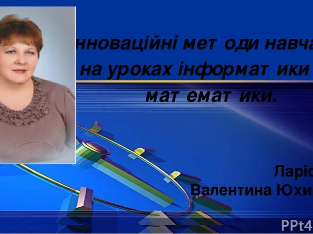 Інноваційні методи навчання на уроках інформатики та математики. Ларіонова Валентина Юхимівна