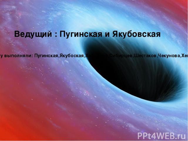 Ведущий : Пугинская и Якубовская Работу выполняли: Пугинская,Якубоская,Хабибова,Сибирцев,Шестаков,Чекунова,Хейфец