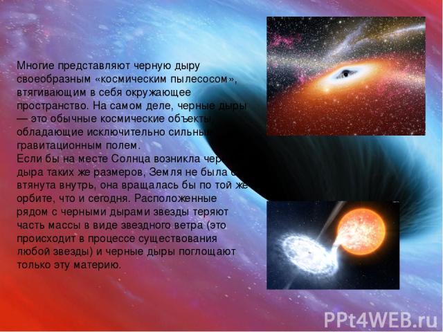 Многие представляют черную дыру своеобразным «космическим пылесосом», втягивающим в себя окружающее пространство. На самом деле, черные дыры — это обычные космические объекты, обладающие исключительно сильным гравитационным полем. Если бы на месте С…