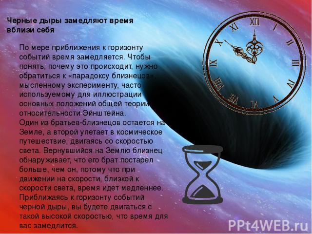 Черные дыры замедляют время вблизи себя По мере приближения к горизонту событий время замедляется. Чтобы понять, почему это происходит, нужно обратиться к «парадоксу близнецов», мысленному эксперименту, часто используемому для иллюстрации основных п…