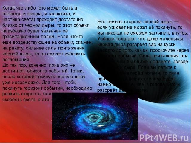 Когда что-либо (это может быть и планета, и звезда, и галактика, и частица света) проходит достаточно близко от чёрной дыры, то этот объект неизбежно будет захвачен её гравитационным полем. Если что-то ещё воздействующее на объект, скажем, на ракету…