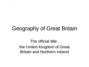 Geography of Great Britain The official title: the United Kingdom of Great Brita