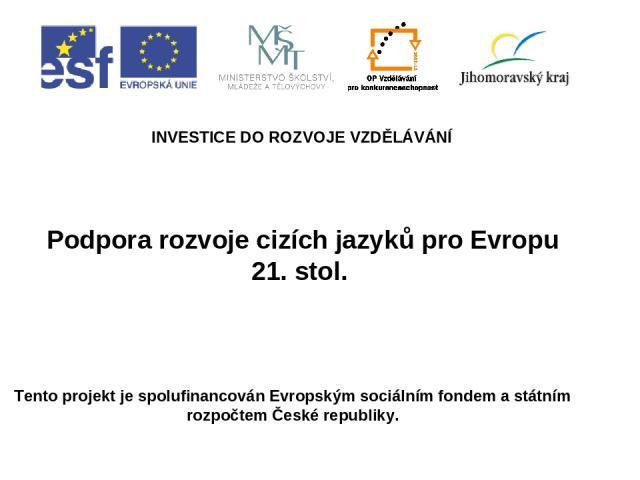 Podpora rozvoje cizích jazyků pro Evropu 21. stol. INVESTICE DO ROZVOJE VZDĚLÁVÁNÍ Tento projekt je spolufinancován Evropským sociálním fondem a státním rozpočtem České republiky.