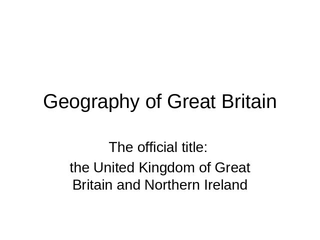 Geography of Great Britain The official title: the United Kingdom of Great Britain and Northern Ireland
