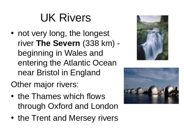 UK Rivers not very long, the longest river The Severn (338 km) - beginning in Wales and entering the Atlantic Ocean near Bristol in England Other major rivers: the Thames which flows through Oxford and London the Trent and Mersey rivers