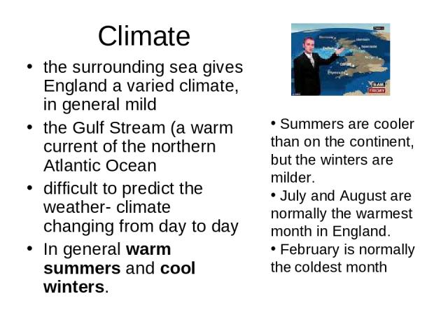 Climate the surrounding sea gives England a varied climate, in general mild the Gulf Stream (a warm current of the northern Atlantic Ocean difficult to predict the weather- climate changing from day to day In general warm summers and cool winters. S…