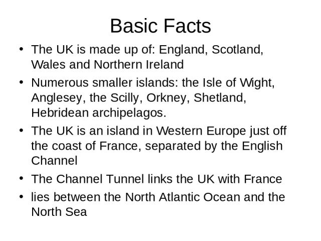 Basic Facts The UK is made up of: England, Scotland, Wales and Northern Ireland Numerous smaller islands: the Isle of Wight, Anglesey, the Scilly, Orkney, Shetland, Hebridean archipelagos. The UK is an island in Western Europe just off the coast of …