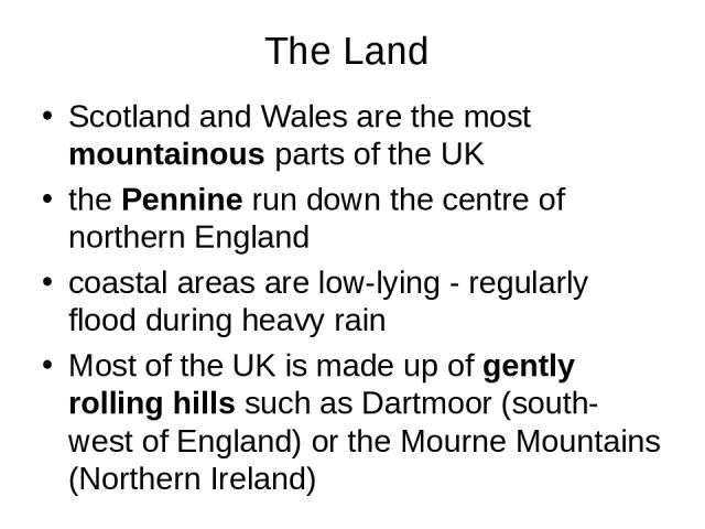 The Land Scotland and Wales are the most mountainous parts of the UK the Pennine run down the centre of northern England coastal areas are low-lying - regularly flood during heavy rain Most of the UK is made up of gently rolling hills such as Dartmo…