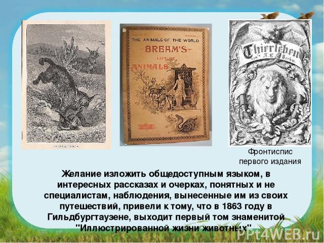Желание изложить общедоступным языком, в интересных рассказах и очерках, понятных и не специалистам, наблюдения, вынесенные им из своих путешествий, привели к тому, что в 1863 году в Гильдбургтаузене, выходит первый том знаменитой