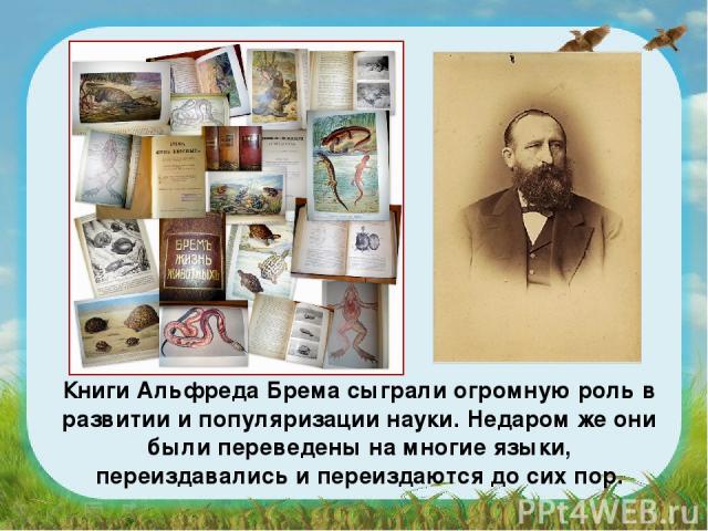 Книги Альфреда Брема сыграли огромную роль в развитии и популяризации науки. Недаром же они были переведены на многие языки, переиздавались и переиздаются до сих пор.