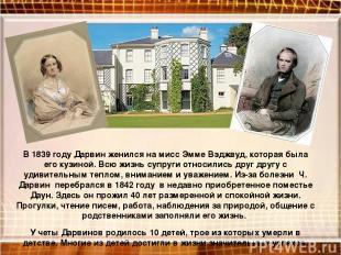 В 1839 году Дарвин женился на мисс Эмме Вэджвуд, которая была его кузиной. Всю ж