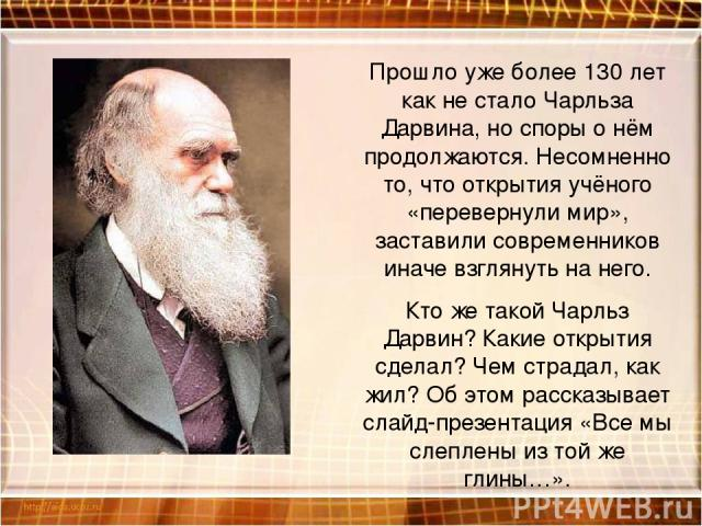 Прошло уже более 130 лет как не стало Чарльза Дарвина, но споры о нём продолжаются. Несомненно то, что открытия учёного «перевернули мир», заставили современников иначе взглянуть на него. Кто же такой Чарльз Дарвин? Какие открытия сделал? Чем страда…