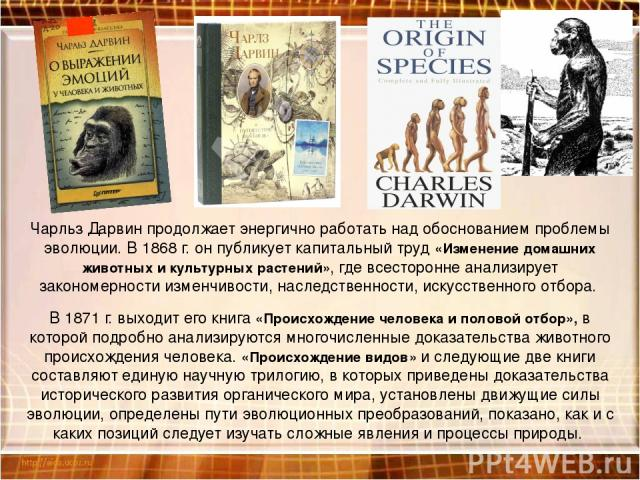 Чарльз Дарвин продолжает энергично работать над обоснованием проблемы эволюции. В 1868 г. он публикует капитальный труд «Изменение домашних животных и культурных растений», где всесторонне анализирует закономерности изменчивости, наследственности, и…