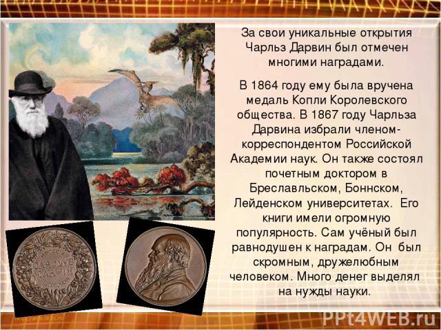 За свои уникальные открытия Чарльз Дарвин был отмечен многими наградами. В 1864 году ему была вручена медаль Копли Королевского общества. В 1867 году Чарльза Дарвина избрали членом-корреспондентом Российской Академии наук. Он также состоял почетным …