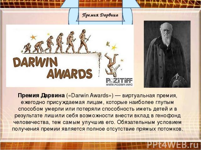 Премия Дарвина («Darwin Awards») — виртуальная премия, ежегодно присуждаемая лицам, которые наиболее глупым способом умерли или потеряли способность иметь детей и в результате лишили себя возможности внести вклад в генофонд человечества, тем самым у…