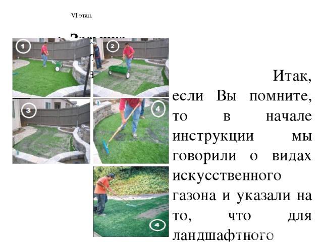 VI этап. Итак, если Вы помните, то в начале инструкции мы говорили о видах искусственного газона и указали на то, что для ландшафтного дизайна более других видов подходит покрытие с высотой ворса от 10 до 30-35мм. Искусственный газон с высотой ворса…