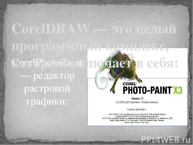 CorelPhotoPaint — редактор растровой графики;  CorelDRAW — это целый программный комплекс, который включает в себя: