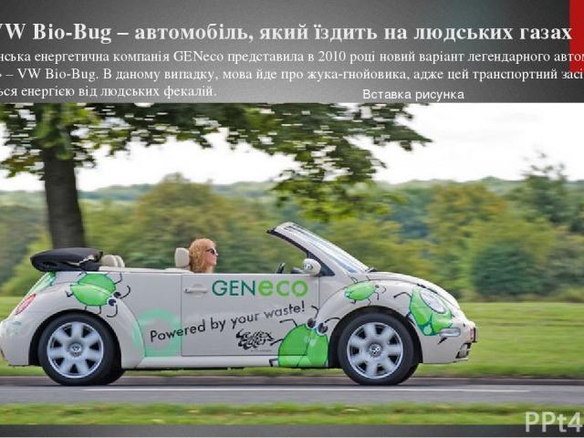 VW Bio-Bug – автомобіль, який їздить на людських газах Британська енергетична компанія GENeco представила в 2010 році новий варіант легендарного автомобіля «Жук» – VW Bio-Bug. В даному випадку, мова йде про жука-гнойовика, адже цей транспортний засі…