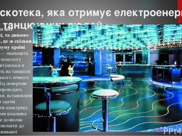 Дискотека, яка отримує електроенергію від танцюючих людей «Якби до цієї балерині, та динамо-машину, це ж скільки вона струму країні дасть», — знаменита цитата з монологу Райкіна втілилася в реальність на танцполі лондонського нічного клубу. Під пове…