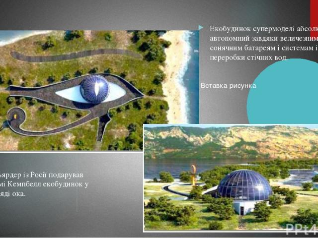 Мільярдер із Росії подарував Наомі Кемпбелл екобудинок у вигляді ока. Екобудинок супермоделі абсолютно автономний завдяки величезним сонячним батареям і системам із переробки стічних вод.