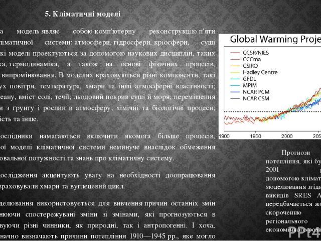 5. Кліматичні моделі Кліматична модельявляє собоюкомп'ютерну реконструкціюп'яти складових кліматичної системи:атмосфери,гідросфери,кріосфери, суші табіосфери.Такі моделі проектуються за допомогою наукових дисциплін, таких якгідродинаміка,т…