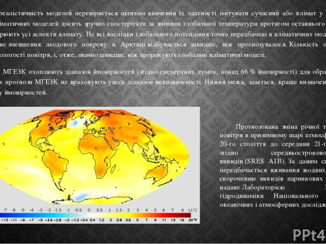 Фізична реалістичність моделей перевіряється шляхом вивчення їх здатності імітувати сучасний або клімат у минулому.За допомогою кліматичних моделей досить зручно спостерігати за змінами глобальної температури протягом останнього століття, але вони …