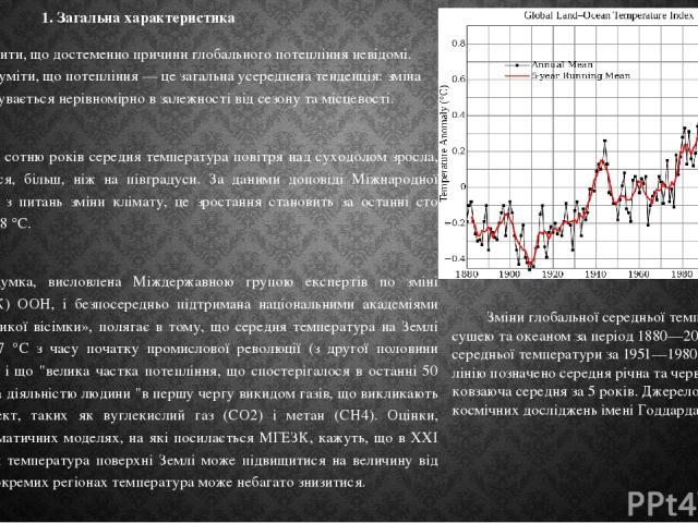 1. Загальна характеристика Слід зазначити, що достеменно причини глобального потепління невідомі. Також треба розуміти, що потепління — це загальна усереднена тенденція: зміна температур відбувається нерівномірно в залежності від сезону та місцевост…