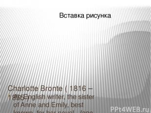 Charlotte Bronte ( 1816 – 1855 ) An English writer, the sister of Anne and Emily