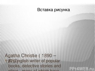 Agatha Christie ( 1890 – 1976 ) An English writer of popular books, detective st