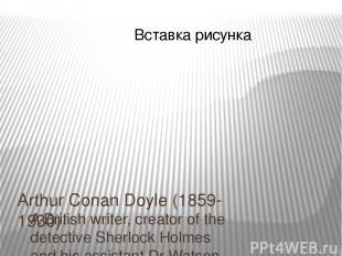 Arthur Conan Doyle (1859-1930) A British writer, creator of the detective Sherlo