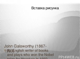 John Galsworthy (1867-1933) An English writer of books and plays who won the Nob