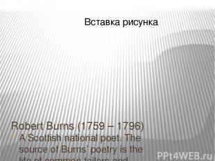 Robert Burns (1759 – 1796) A Scottish national poet. The source of Burns' poetry