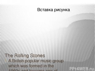 The Rolling Stones A British popular music group which was formed in the 1960s a