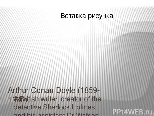 Arthur Conan Doyle (1859-1930) A British writer, creator of the detective Sherlock Holmes and his assistant Dr Watson.