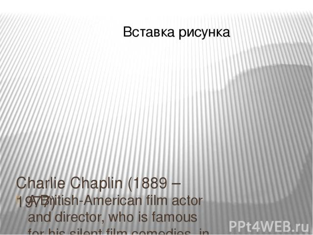 """Charlie Chaplin (1889 – 1977) A British-American film actor and director, who is famous for his silent film comedies, in which he created and acted the part of the """"little man""""."""