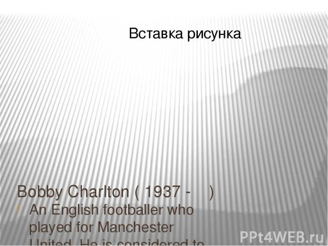 Bobby Charlton ( 1937 - ) An English footballer who played for Manchester United. He is considered to be one of the best British footballers of all time.