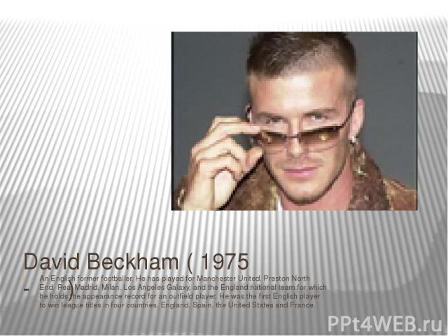 David Beckham ( 1975 - ) An English former footballer. He has played for Manchester United, Preston North End, Real Madrid, Milan, Los Angeles Galaxy, and the England national team for which he holds the appearance record for an outfield player. He …