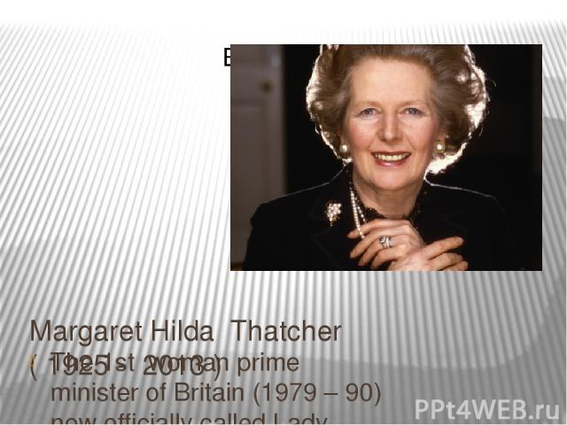 Margaret Hilda Thatcher ( 1925 - 2013 ) The 1st woman prime minister of Britain (1979 – 90) now officially called Lady Thatcher.