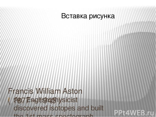 Francis William Aston ( 1877 – 1945 ) An English physicist discovered isotopes and built the 1st mass spectograph. He was awarded the Nobel prize for chemistry (1922)