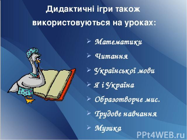 Дидактичні ігри також використовуються на уроках: Математики Читання Української мови Я і Україна Образотворче мис. Трудове навчання Музика